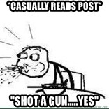 """Cereal Guy Spit - *casually reads post* """"Shot a gun.....yes"""""""