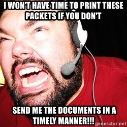 Angry Gamer - i won't have time to print these packets if you don't  send me the documents in a timely manner!!!