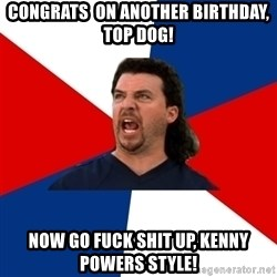 kenny powers - Congrats  on another birthday, top dog! Now go fuck shit up, Kenny Powers style!