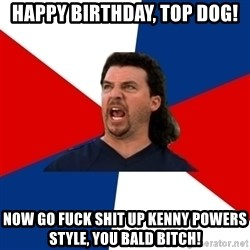 kenny powers - Happy birthday, top dog! Now go fuck shit up Kenny Powers style, you bald bitch!