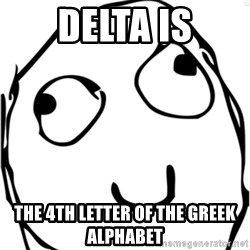 Derp meme - delta is the 4th letter of the greek alphabet