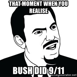 Are you serious face  - That moment when you realise Bush did 9/11