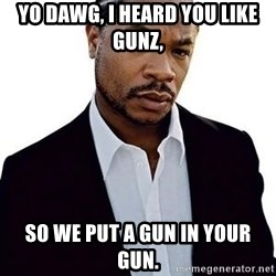 Xzibit - Yo Dawg, I heard you like gunz, So we put a gun in your gun.