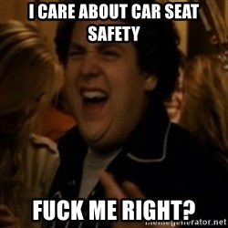 Jonah Hill - I care about car seat safety Fuck me right?