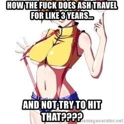 pokemon GIRL - how the fuck does ash travel for like 3 years... and not try to hit that????