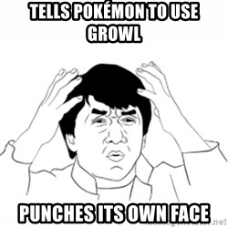 wtf jackie chan lol - Tells pokémon to use growl Punches its own face
