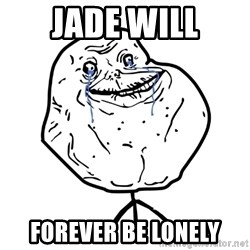 Forever Alone Guy - Jade Will Forever Be Lonely
