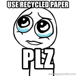 Please guy - Use recycled paper Plz