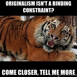 Sarcasm Tiger - originalism isn't a binding constraint? come closer, tell me more