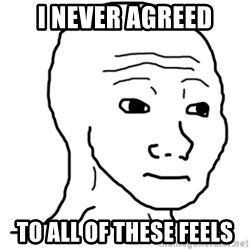 That Feel Guy - I never agreed to all of these feels