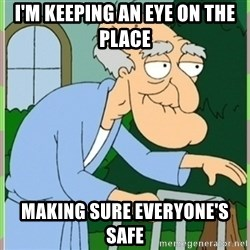 Herbert from family guy - I'm keeping an eye on the place  Making sure everyone's safe