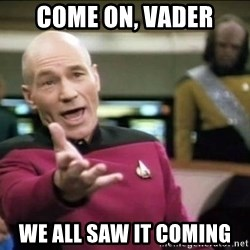 Why the fuck - Come on, Vader We all saw it coming