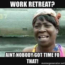 Sweet brown - Work Retreat? Aint nobody got time fo that!