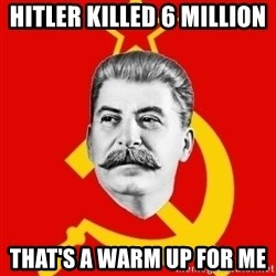 Stalin Says - Hitler killed 6 million  that's a warm up for me