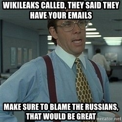 Office Space Boss - WIKILEAKS CALLED, THEY SAID THEY HAVE YOUR EMAILS MAKE SURE TO BLAME THE RUSSIANS, THAT WOULD BE GREAT