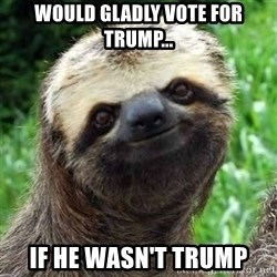 Sarcastic Sloth - would gladly vote for trump... if he wasn't trump