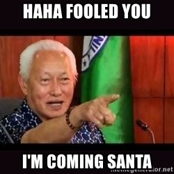 ALFREDO LIM MEME - HAHA fooled you I'm coming santa