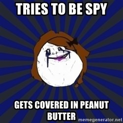 Forever Alone Girl - Tries to be spy  Gets covered in Peanut butter