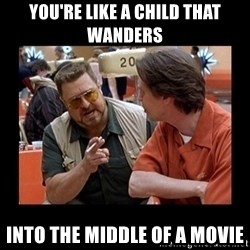 walter sobchak - You're like a child that wanders into the middle of a movie