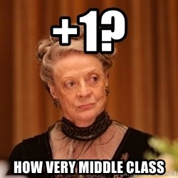 Dowager Countess of Grantham - +1? How very middle class