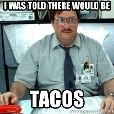 I was told there would be ___ - i was told there would be tacos