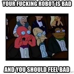 Your X is bad and You should feel bad - YOUR FUCKING ROBOT IS BAD AND YOU SHOULD FEEL BAD