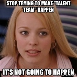 """mean girls - STOP TRYING TO MAKE """"TALENT TEAM"""" HAPPEN IT'S NOT GOING TO HAPPEN"""