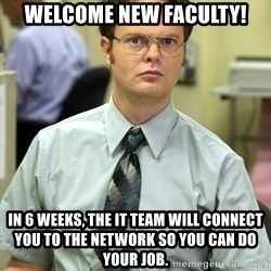 Dwight Shrute - Welcome new faculty! In 6 weeks, the IT team will connect you to the network so you can do your job.