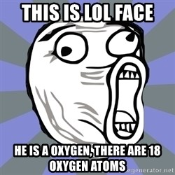 LOL FACE - this is lol face he is a oxygen, there are 18 oxygen atoms