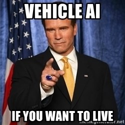 arnold schwarzenegger - Vehicle AI If you want to live