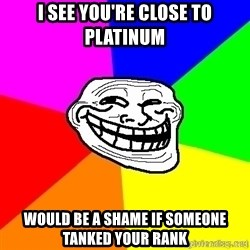 troll face1 - I see you're close to platinum Would be a shame if someone tanked your rank