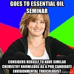 Sheltering Suburban Mom - Goes to essential oil seminar considers herself to have similar chemistry knowledge as a PHD candidate Environmental Toxicologist