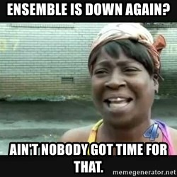 Sweet brown - Ensemble is down again? Ain't nobody got time for that.