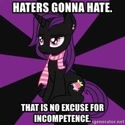 Sane my little pony Fan - Haters gonna hate. That is no excuse for incompetence.