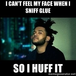 The Weeknd saw what you did there! - I can't feel my face when i sniff glue so i huff it
