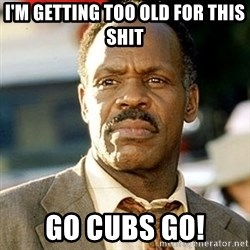 I'm Getting Too Old For This Shit - I'm getting too old for this shit Go Cubs Go!