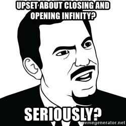 Are you serious face  - Upset about closing and opening Infinity? Seriously?