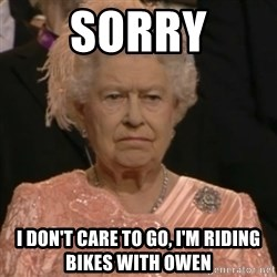 Queen Elizabeth Is Not Impressed  - Sorry I don't care to go, I'm riding bikes with Owen