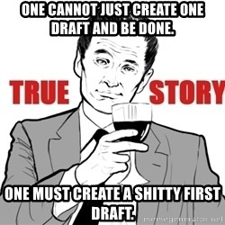 true story - One cannot just create one draft and be done. One must create a shitty first draft.