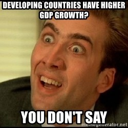 You Don't Say Nicholas Cage - Developing Countries have higher GDP growth? You don't say