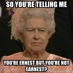 Unimpressed Queen Elizabeth  - So you're telling me you're Ernest but you're not earnest?