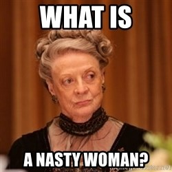 Dowager Countess of Grantham - What is A nasty woman?