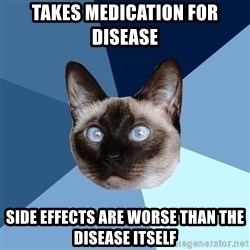 Chronic Illness Cat - Takes medication for disease Side effects are worse than the disease itself