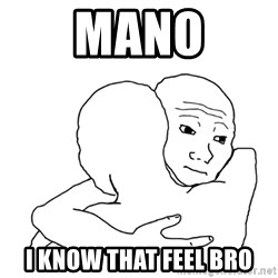 I know that feel bro blank - Mano I know that feel bro