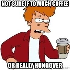 Futurama Fry - not sure if to much coffee or really hungover