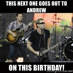 Nickelback - This next one goes out to Andrew on this birthday!