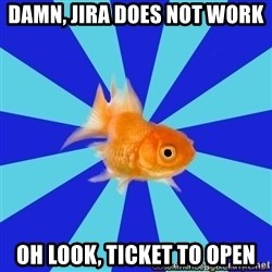 Absentminded Goldfish - Damn, jira does not work Oh look, ticket to open