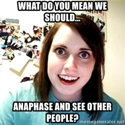 Creepy Girlfriend Meme - What do you mean we should... anaphase and see other people?