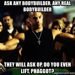 Dom Fast and Furious - Ask any bodybuilder, any real bodybuilder they will ask OP, do you even lift, phaggot?