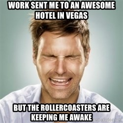 First World Problems Man - Work sent me to an awesome hotel in Vegas but the rollercoasters are keeping me awake